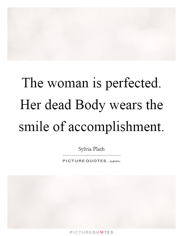 The woman is perfected. Her dead Body wears the smile of accomplishment Picture Quote #1