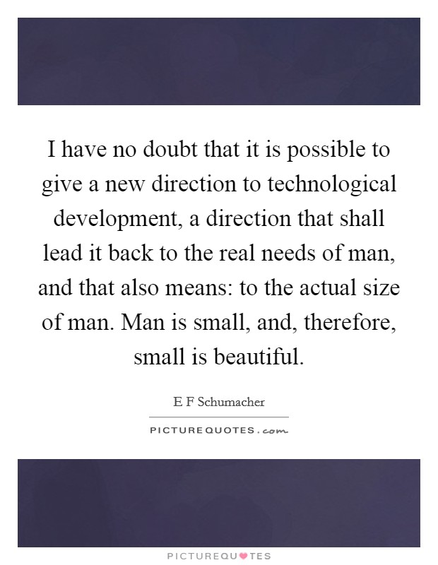 I have no doubt that it is possible to give a new direction to technological development, a direction that shall lead it back to the real needs of man, and that also means: to the actual size of man. Man is small, and, therefore, small is beautiful Picture Quote #1