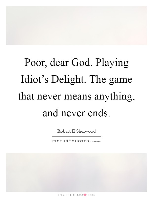 Poor, dear God. Playing Idiot's Delight. The game that never means anything, and never ends Picture Quote #1