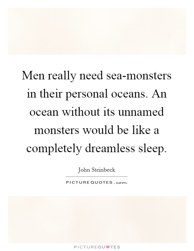 Men really need sea-monsters in their personal oceans. An ocean without its unnamed monsters would be like a completely dreamless sleep Picture Quote #1