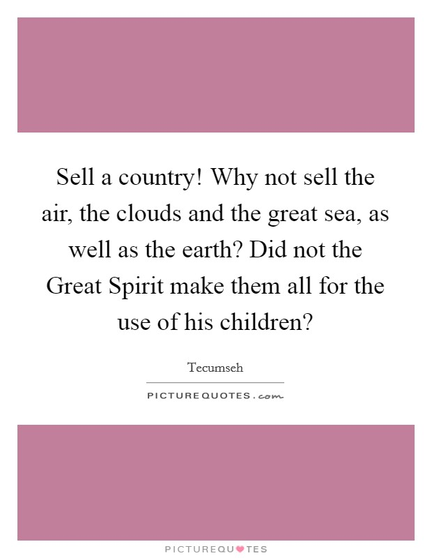 Sell a country! Why not sell the air, the clouds and the great sea, as well as the earth? Did not the Great Spirit make them all for the use of his children? Picture Quote #1