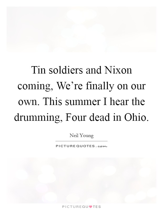Tin soldiers and Nixon coming, We're finally on our own. This summer I hear the drumming, Four dead in Ohio Picture Quote #1