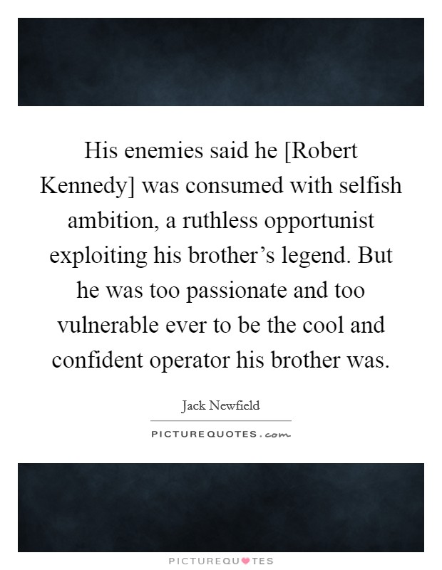 His enemies said he [Robert Kennedy] was consumed with selfish ambition, a ruthless opportunist exploiting his brother's legend. But he was too passionate and too vulnerable ever to be the cool and confident operator his brother was Picture Quote #1