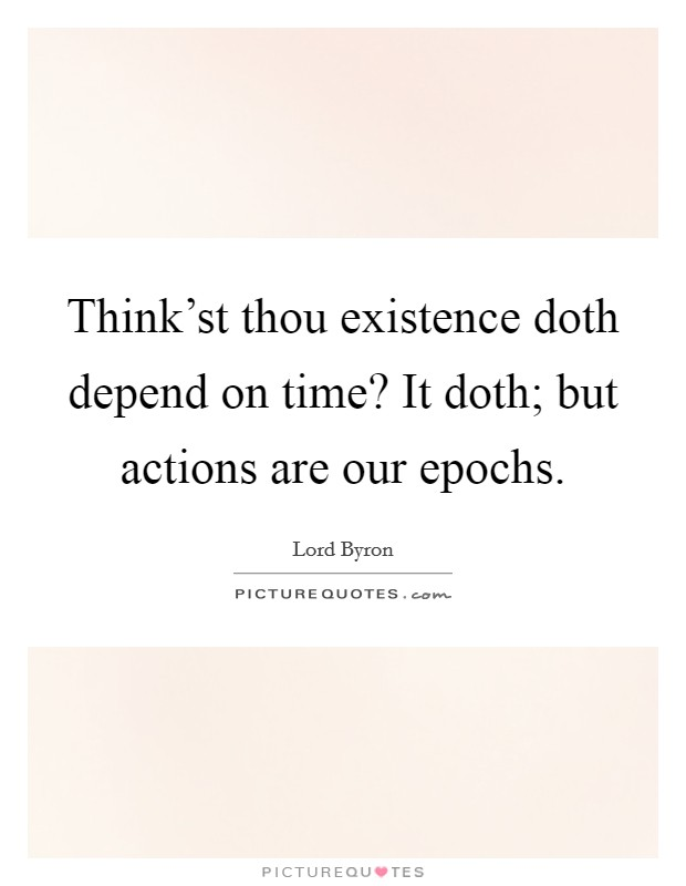 Think'st thou existence doth depend on time? It doth; but actions are our epochs Picture Quote #1
