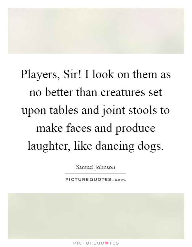 Players, Sir! I look on them as no better than creatures set upon tables and joint stools to make faces and produce laughter, like dancing dogs Picture Quote #1