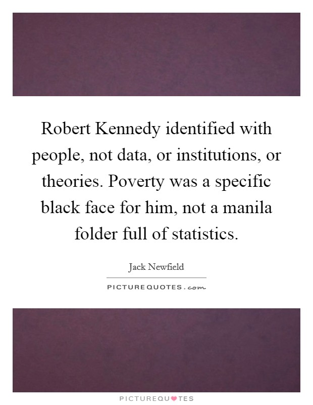 Robert Kennedy identified with people, not data, or institutions, or theories. Poverty was a specific black face for him, not a manila folder full of statistics Picture Quote #1