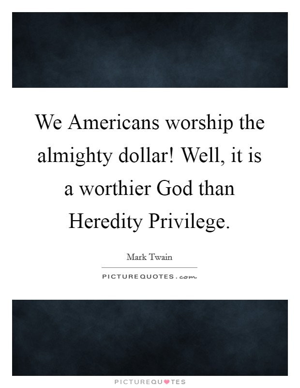 We Americans worship the almighty dollar! Well, it is a worthier God than Heredity Privilege Picture Quote #1