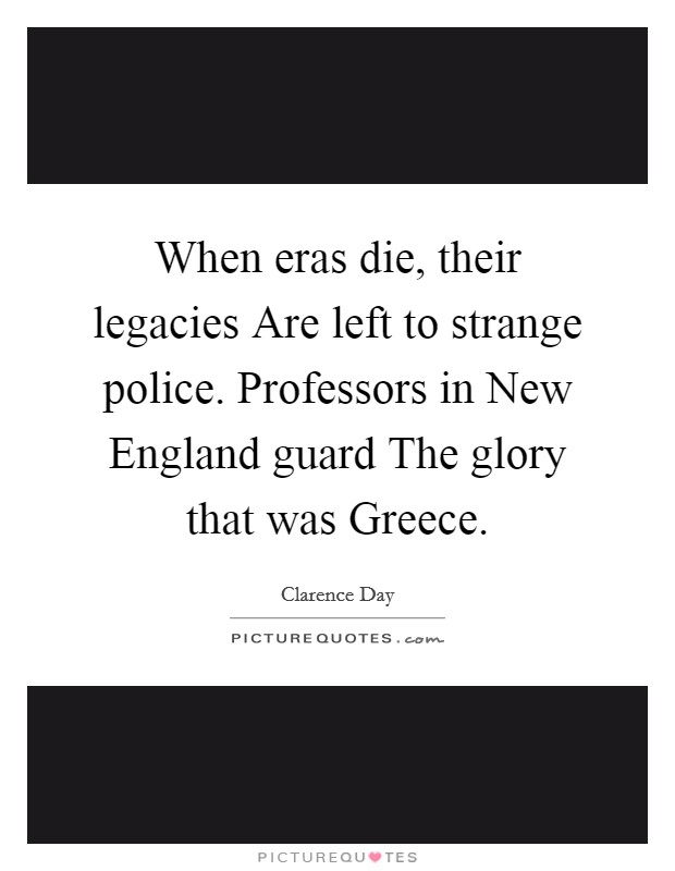 When eras die, their legacies Are left to strange police. Professors in New England guard The glory that was Greece Picture Quote #1