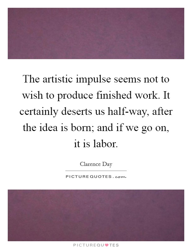 The artistic impulse seems not to wish to produce finished work. It certainly deserts us half-way, after the idea is born; and if we go on, it is labor Picture Quote #1