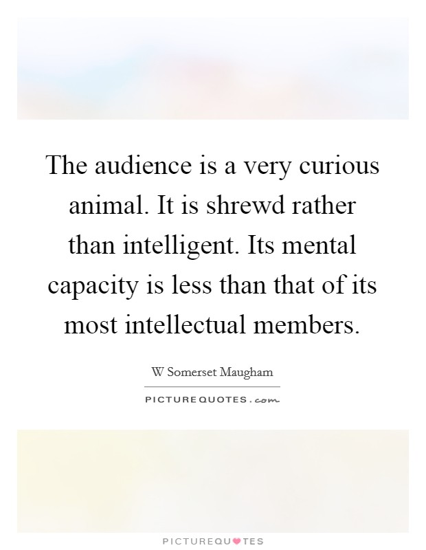 The audience is a very curious animal. It is shrewd rather than intelligent. Its mental capacity is less than that of its most intellectual members Picture Quote #1