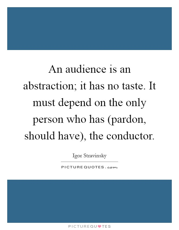 An audience is an abstraction; it has no taste. It must depend on the only person who has (pardon, should have), the conductor Picture Quote #1