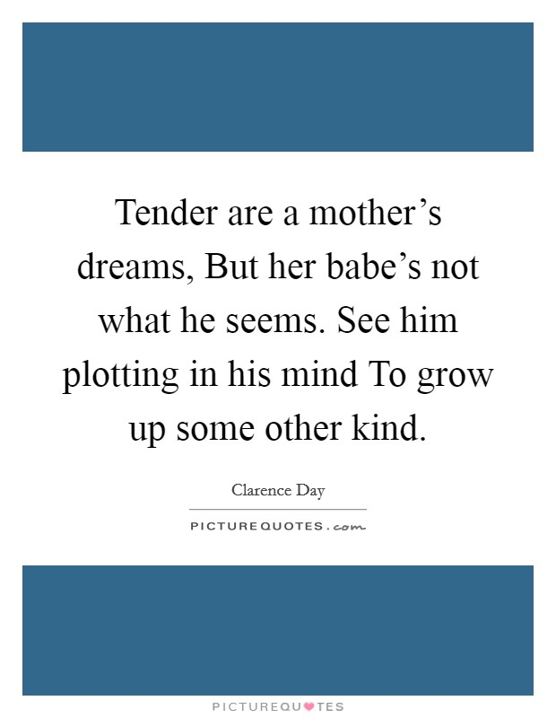 Tender are a mother's dreams, But her babe's not what he seems. See him plotting in his mind To grow up some other kind Picture Quote #1