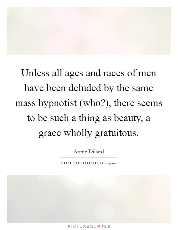 Unless all ages and races of men have been deluded by the same mass hypnotist (who?), there seems to be such a thing as beauty, a grace wholly gratuitous Picture Quote #1