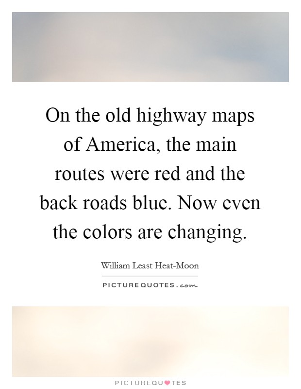 On the old highway maps of America, the main routes were red and the back roads blue. Now even the colors are changing Picture Quote #1