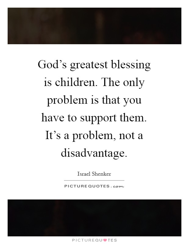 God's greatest blessing is children. The only problem is that you have to support them. It's a problem, not a disadvantage Picture Quote #1
