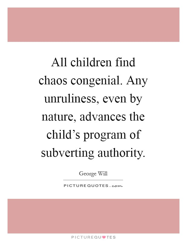 All children find chaos congenial. Any unruliness, even by nature, advances the child's program of subverting authority Picture Quote #1