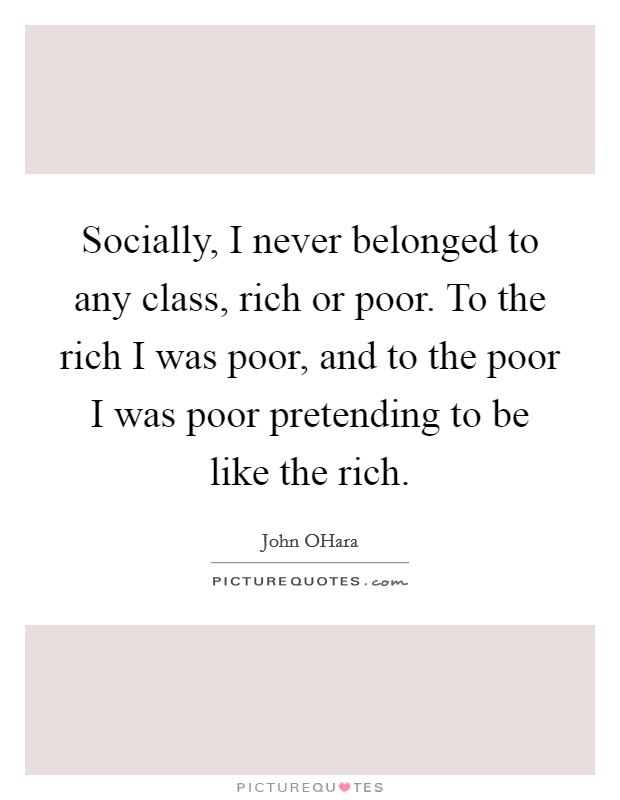 Socially, I never belonged to any class, rich or poor. To the rich I was poor, and to the poor I was poor pretending to be like the rich Picture Quote #1