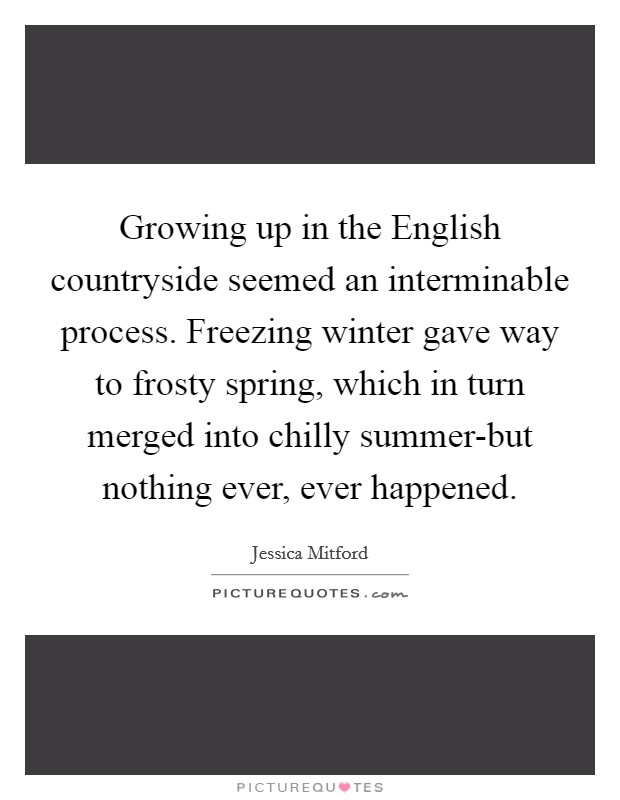 Growing up in the English countryside seemed an interminable process. Freezing winter gave way to frosty spring, which in turn merged into chilly summer-but nothing ever, ever happened Picture Quote #1