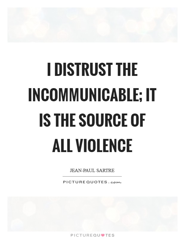 I distrust the incommunicable; it is the source of all violence Picture Quote #1