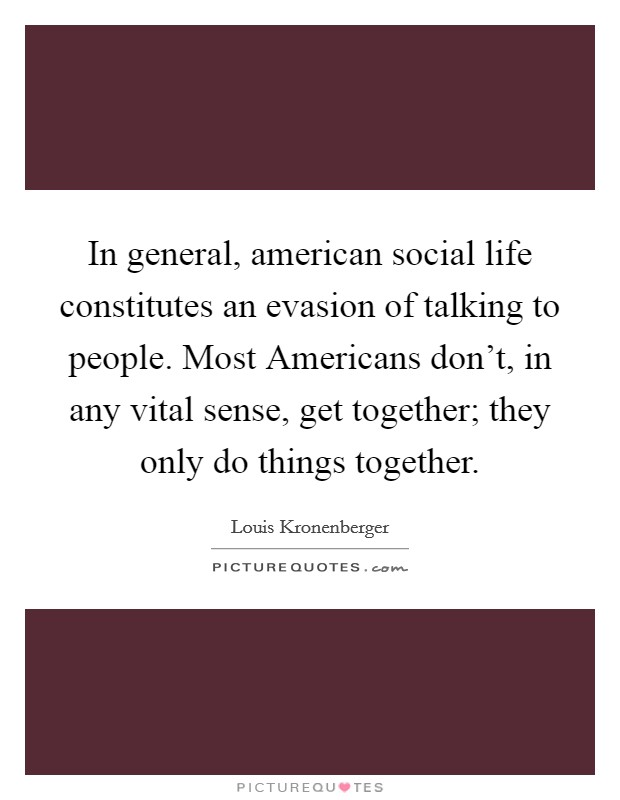 In general, american social life constitutes an evasion of talking to people. Most Americans don't, in any vital sense, get together; they only do things together Picture Quote #1