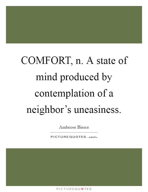 COMFORT, n. A state of mind produced by contemplation of a neighbor's uneasiness Picture Quote #1