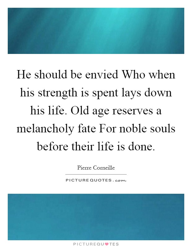 He should be envied Who when his strength is spent lays down his life. Old age reserves a melancholy fate For noble souls before their life is done Picture Quote #1
