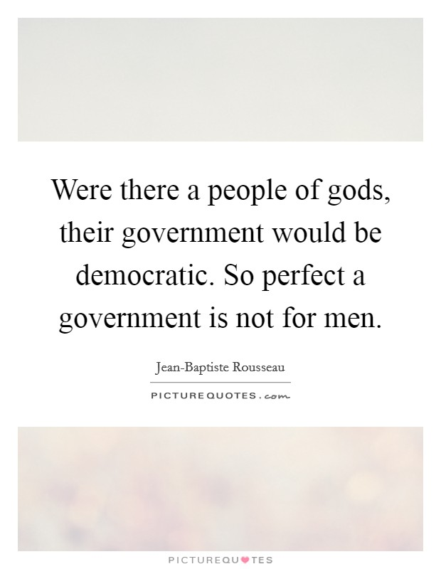 Were there a people of gods, their government would be democratic. So perfect a government is not for men Picture Quote #1