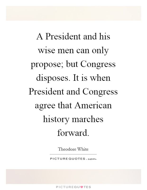 A President and his wise men can only propose; but Congress disposes. It is when President and Congress agree that American history marches forward Picture Quote #1