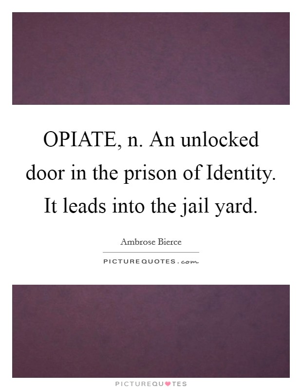 OPIATE, n. An unlocked door in the prison of Identity. It leads into the jail yard Picture Quote #1