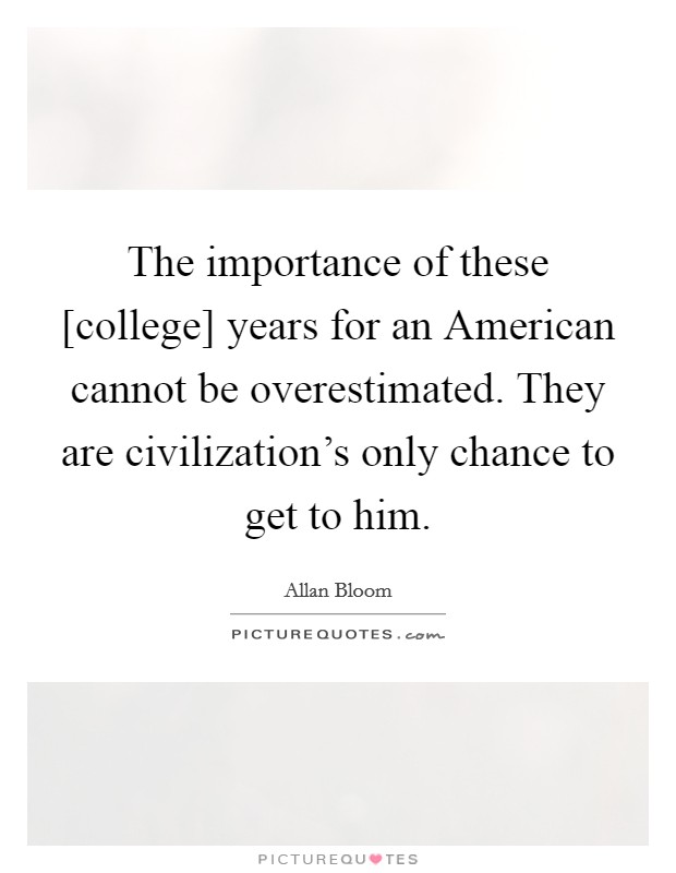 The importance of these [college] years for an American cannot be overestimated. They are civilization's only chance to get to him Picture Quote #1