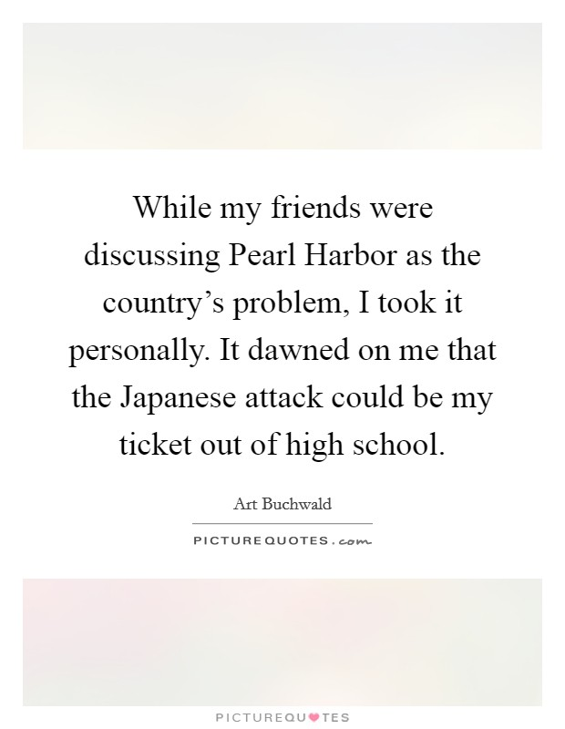 While my friends were discussing Pearl Harbor as the country's problem, I took it personally. It dawned on me that the Japanese attack could be my ticket out of high school Picture Quote #1