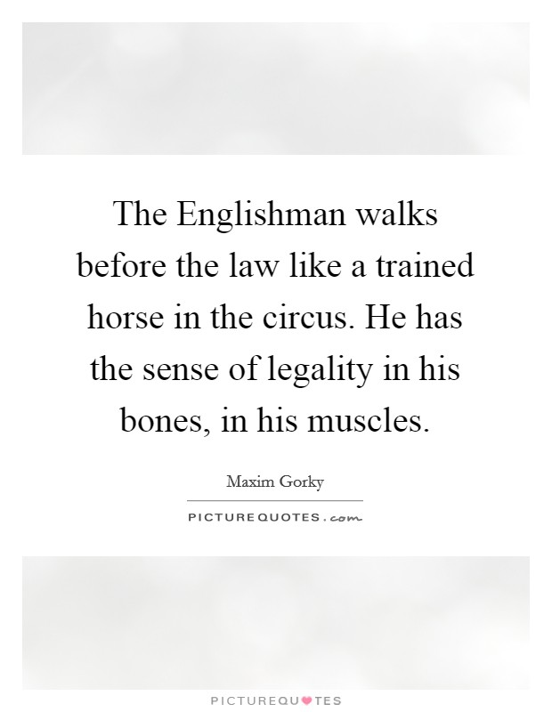 The Englishman walks before the law like a trained horse in the circus. He has the sense of legality in his bones, in his muscles Picture Quote #1