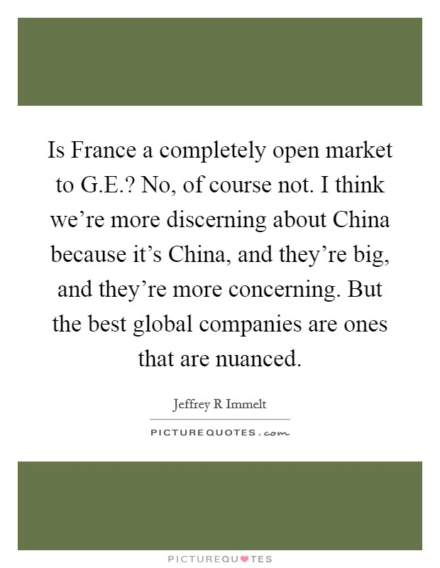 Is France a completely open market to G.E.? No, of course not. I think we're more discerning about China because it's China, and they're big, and they're more concerning. But the best global companies are ones that are nuanced Picture Quote #1