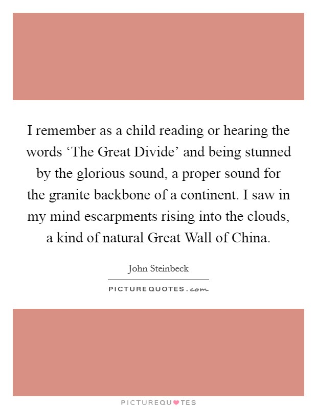 I remember as a child reading or hearing the words 'The Great Divide' and being stunned by the glorious sound, a proper sound for the granite backbone of a continent. I saw in my mind escarpments rising into the clouds, a kind of natural Great Wall of China Picture Quote #1