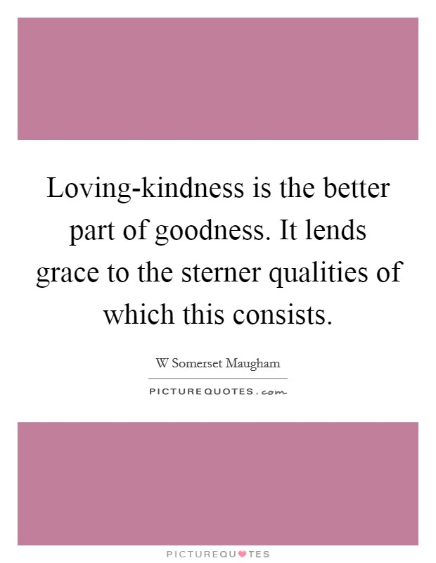 Loving-kindness is the better part of goodness. It lends grace to the sterner qualities of which this consists Picture Quote #1