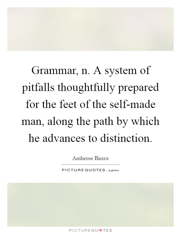 Grammar, n. A system of pitfalls thoughtfully prepared for the feet of the self-made man, along the path by which he advances to distinction Picture Quote #1