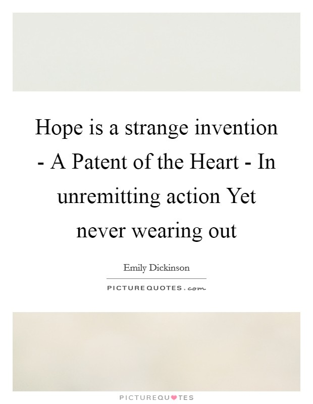 Hope is a strange invention - A Patent of the Heart - In unremitting action Yet never wearing out Picture Quote #1