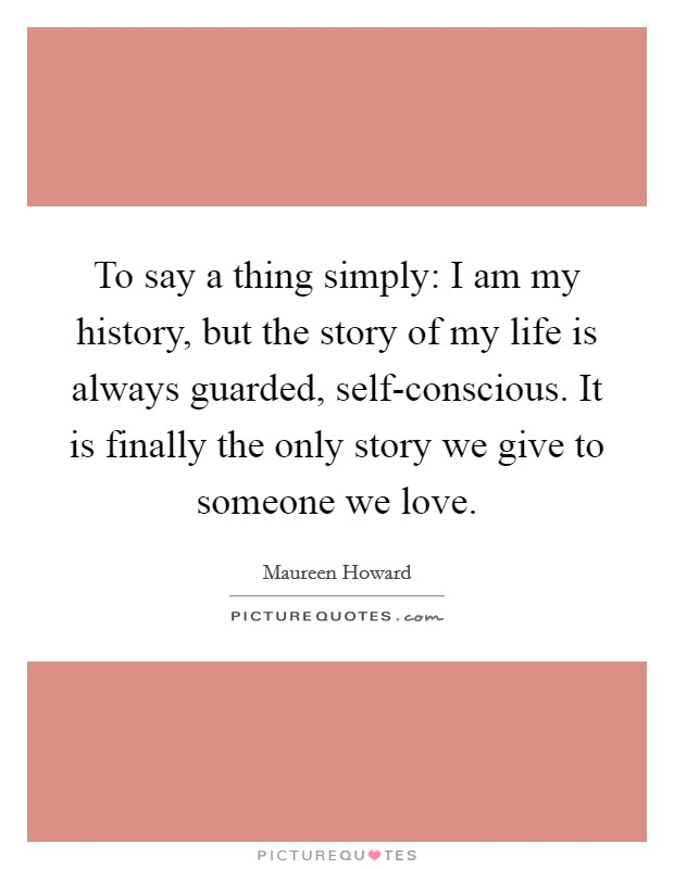 To say a thing simply: I am my history, but the story of my life is always guarded, self-conscious. It is finally the only story we give to someone we love Picture Quote #1