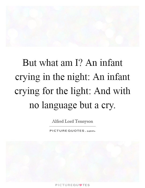 But what am I? An infant crying in the night: An infant crying for the light: And with no language but a cry Picture Quote #1