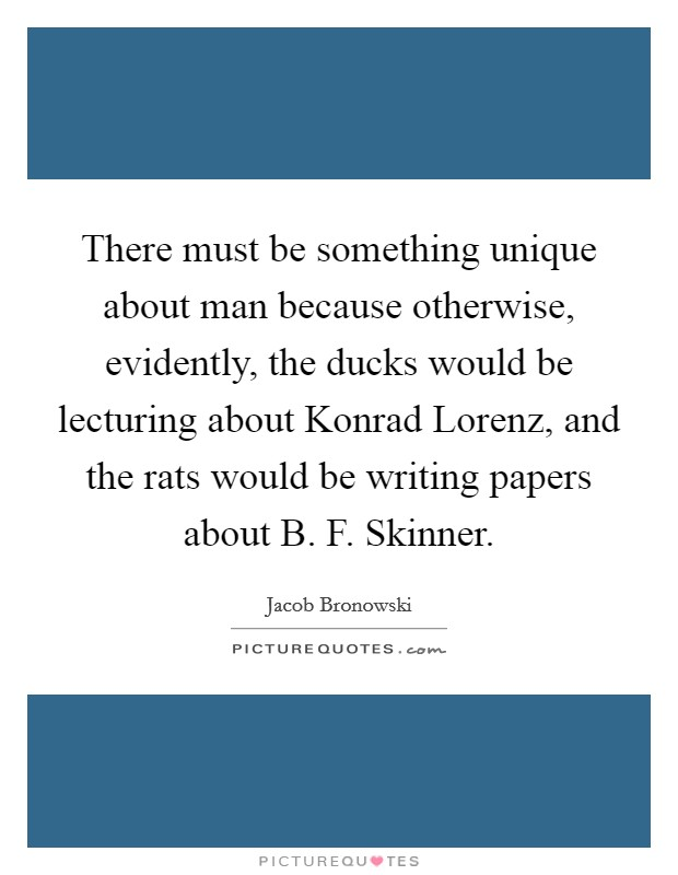 There must be something unique about man because otherwise, evidently, the ducks would be lecturing about Konrad Lorenz, and the rats would be writing papers about B. F. Skinner Picture Quote #1