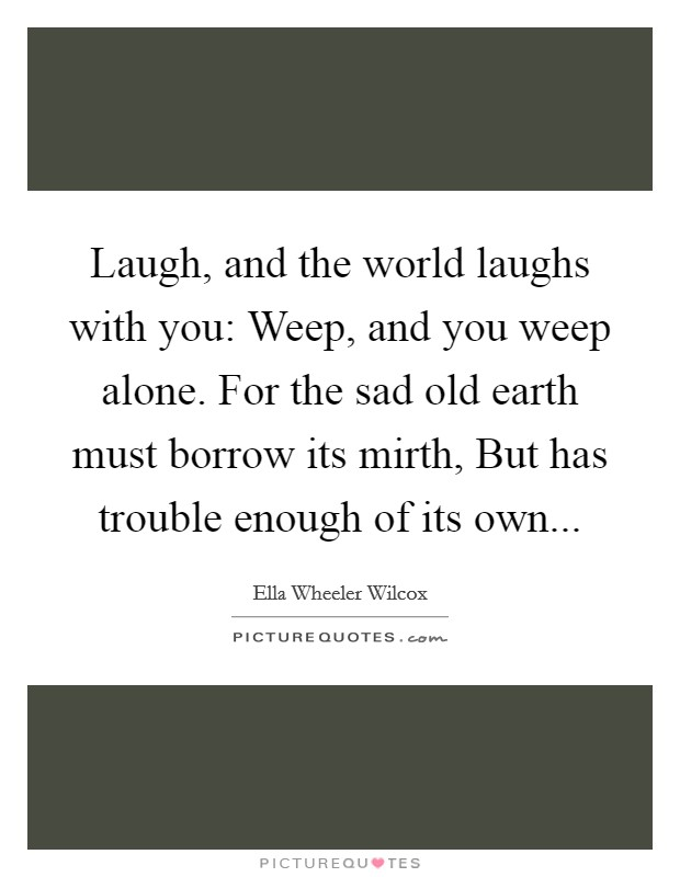Laugh, and the world laughs with you: Weep, and you weep alone. For the sad old earth must borrow its mirth, But has trouble enough of its own Picture Quote #1