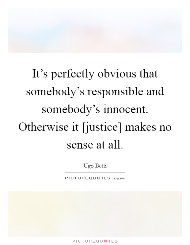 It's perfectly obvious that somebody's responsible and somebody's innocent. Otherwise it [justice] makes no sense at all Picture Quote #1
