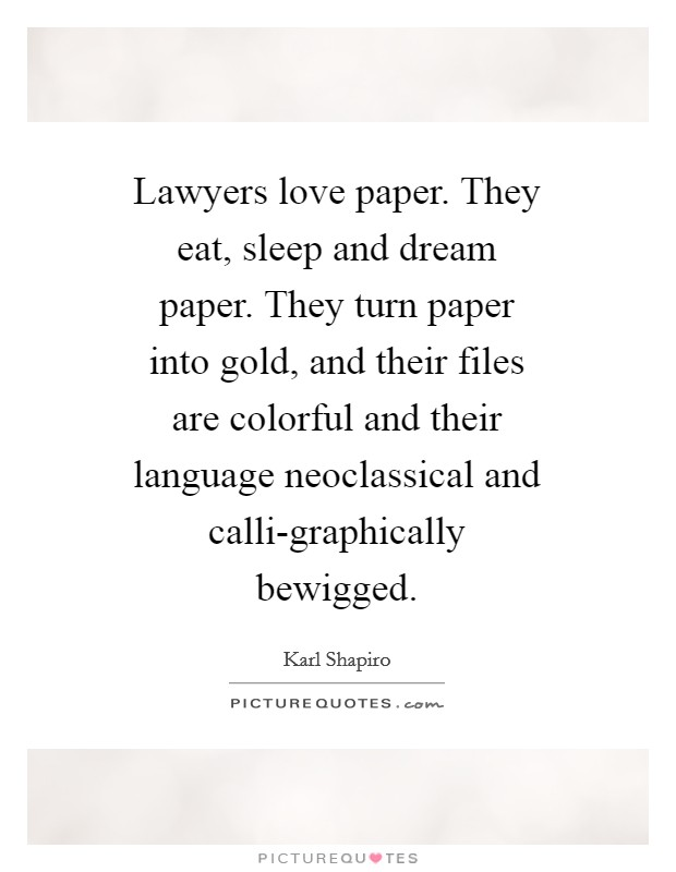 Lawyers love paper. They eat, sleep and dream paper. They turn paper into gold, and their files are colorful and their language neoclassical and calli-graphically bewigged Picture Quote #1