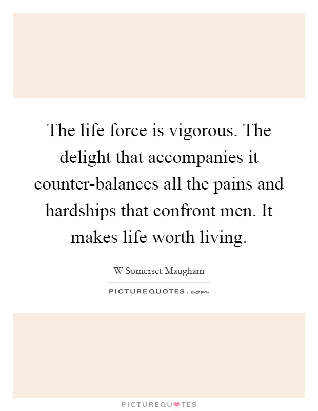 The life force is vigorous. The delight that accompanies it counter-balances all the pains and hardships that confront men. It makes life worth living Picture Quote #1