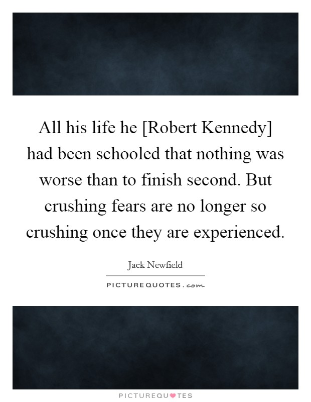 All his life he [Robert Kennedy] had been schooled that nothing was worse than to finish second. But crushing fears are no longer so crushing once they are experienced Picture Quote #1