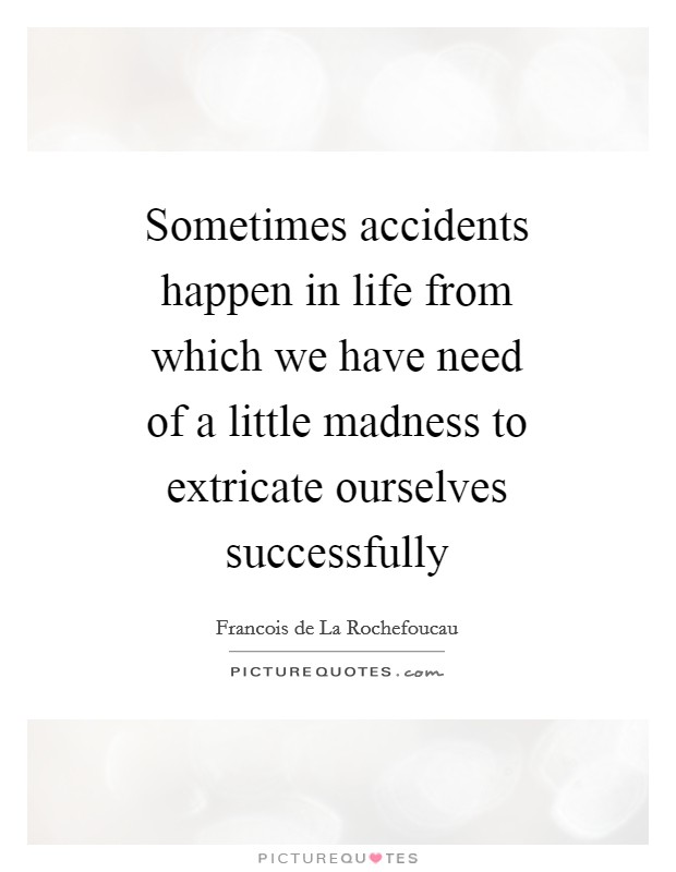 Sometimes accidents happen in life from which we have need of a little madness to extricate ourselves successfully Picture Quote #1