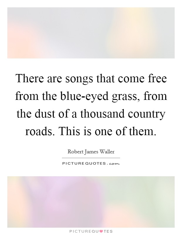There are songs that come free from the blue-eyed grass, from the dust of a thousand country roads. This is one of them Picture Quote #1