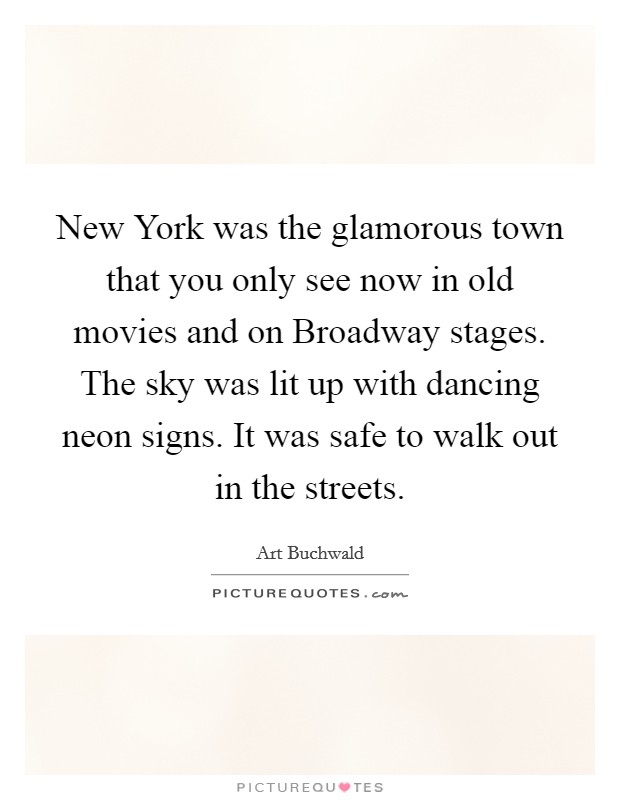 New York was the glamorous town that you only see now in old movies and on Broadway stages. The sky was lit up with dancing neon signs. It was safe to walk out in the streets Picture Quote #1
