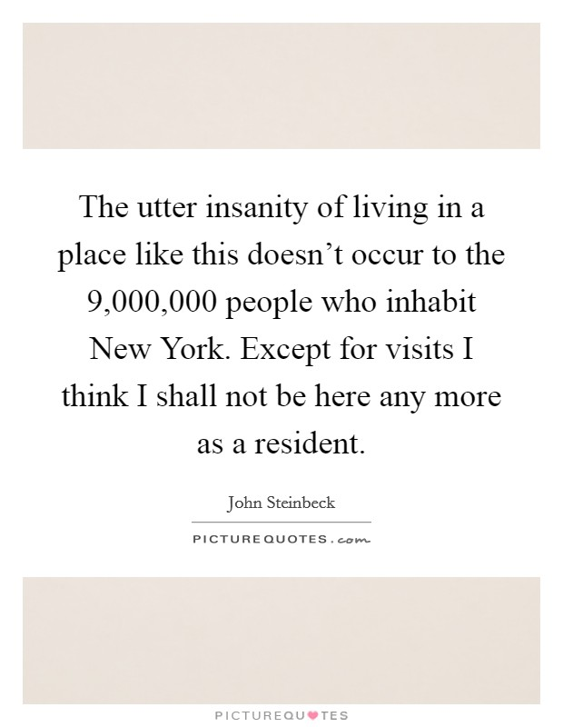 The utter insanity of living in a place like this doesn't occur to the 9,000,000 people who inhabit New York. Except for visits I think I shall not be here any more as a resident Picture Quote #1