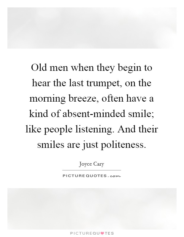 Old men when they begin to hear the last trumpet, on the morning breeze, often have a kind of absent-minded smile; like people listening. And their smiles are just politeness Picture Quote #1
